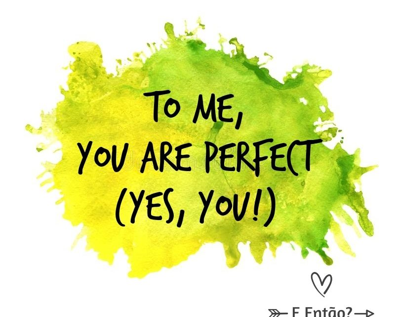 To me, you are perfect!